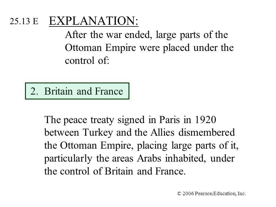 © 2006 Pearson Education, Inc. EXPLANATION: After the war ended, large parts of the Ottoman Empire were placed under the control of: 2.Britain and Fra
