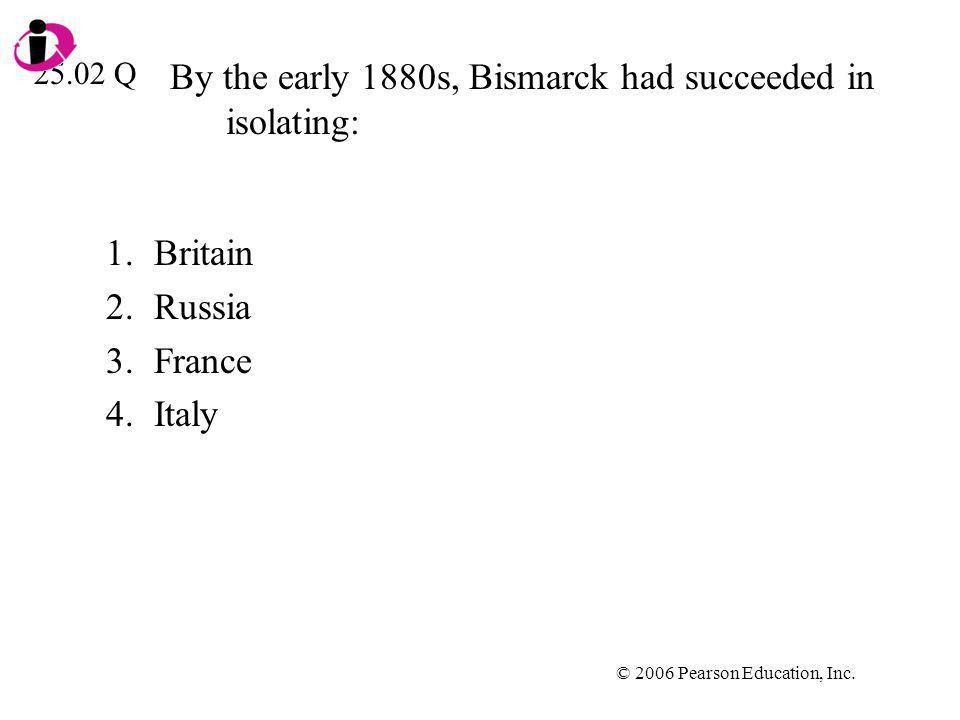 © 2006 Pearson Education, Inc. By the early 1880s, Bismarck had succeeded in isolating: 1.Britain 2.Russia 3.France 4.Italy 25.02 Q