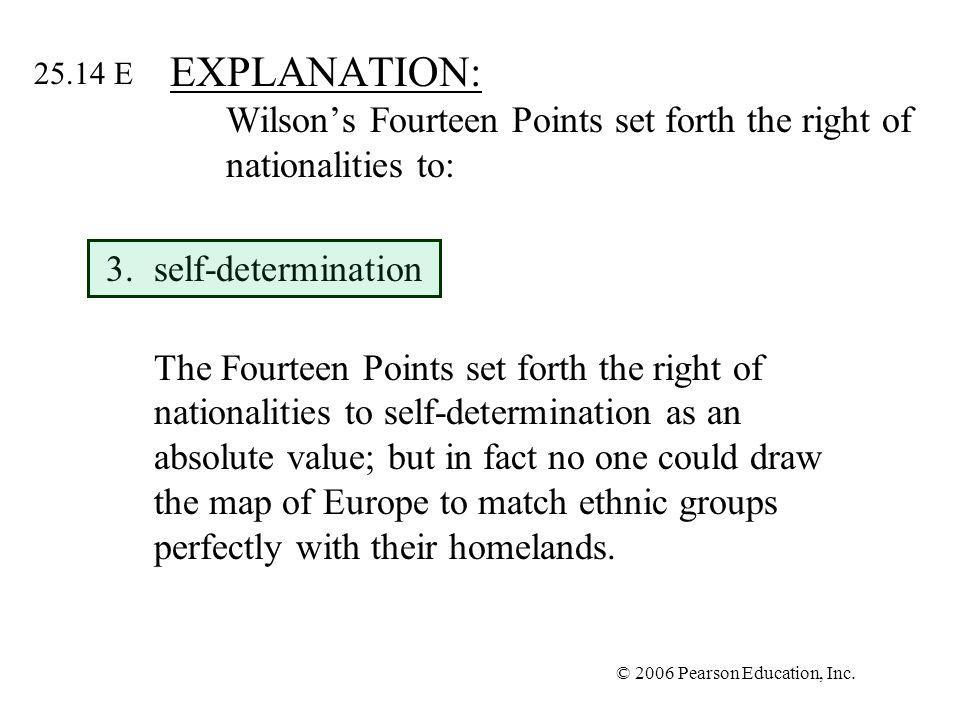 © 2006 Pearson Education, Inc. EXPLANATION: Wilsons Fourteen Points set forth the right of nationalities to: 3.self-determination The Fourteen Points