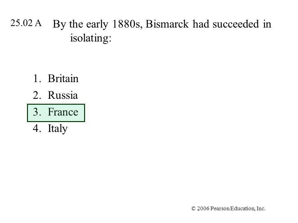 © 2006 Pearson Education, Inc. By the early 1880s, Bismarck had succeeded in isolating: 1.Britain 2.Russia 3.France 4.Italy 25.02 A