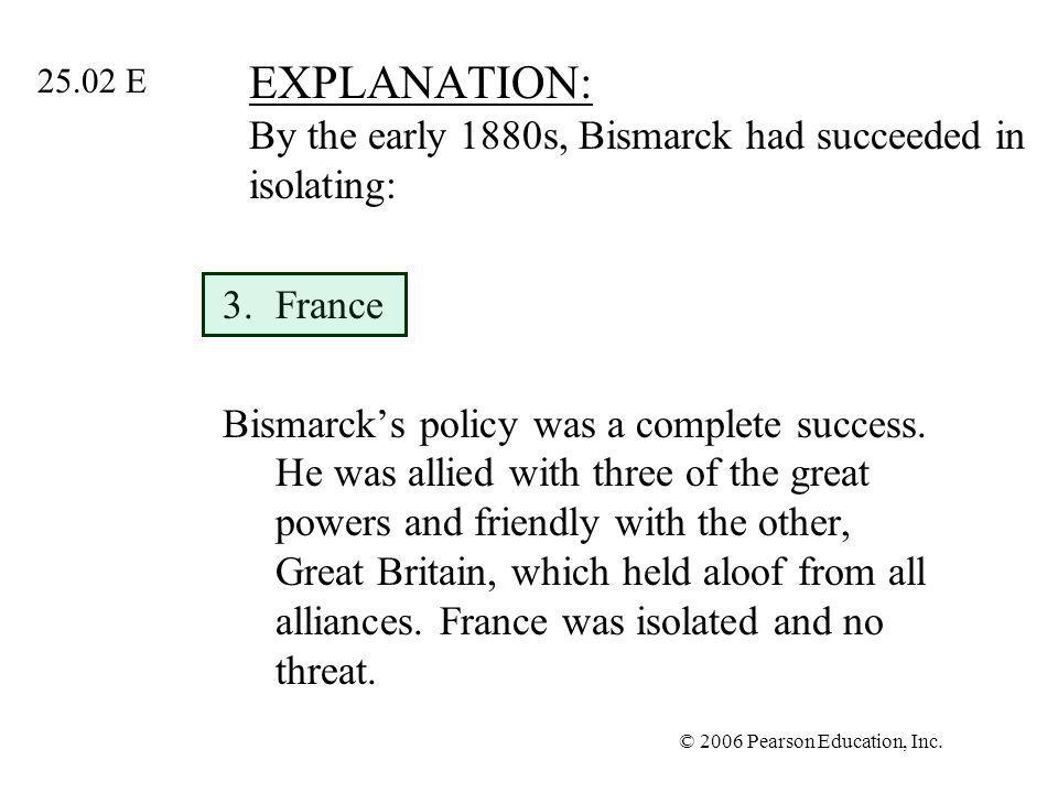 © 2006 Pearson Education, Inc. EXPLANATION: By the early 1880s, Bismarck had succeeded in isolating: 3.France Bismarcks policy was a complete success.