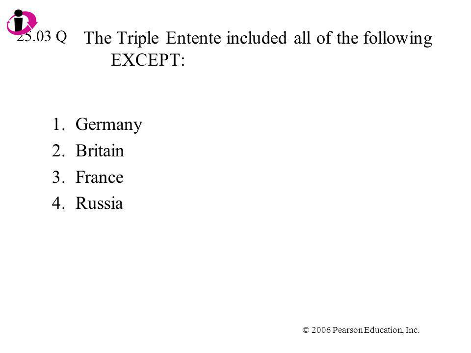 © 2006 Pearson Education, Inc. The Triple Entente included all of the following EXCEPT: 1.Germany 2.Britain 3.France 4.Russia 25.03 Q