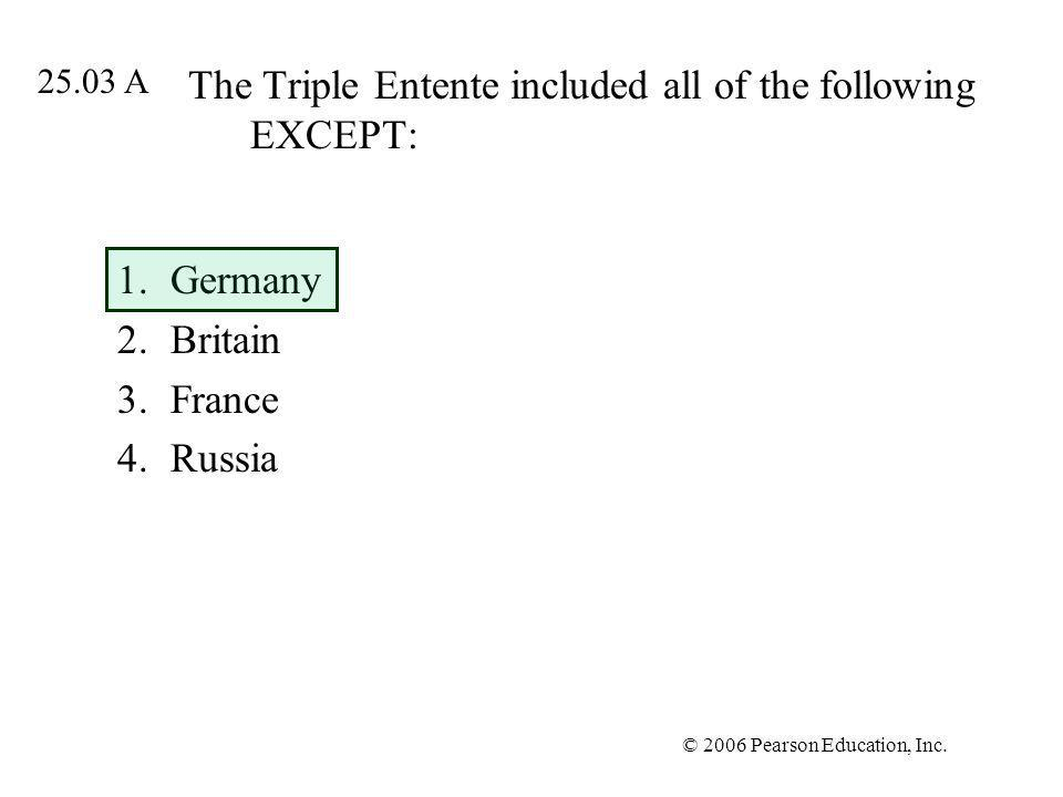 © 2006 Pearson Education, Inc. The Triple Entente included all of the following EXCEPT: 1.Germany 2.Britain 3.France 4.Russia 25.03 A