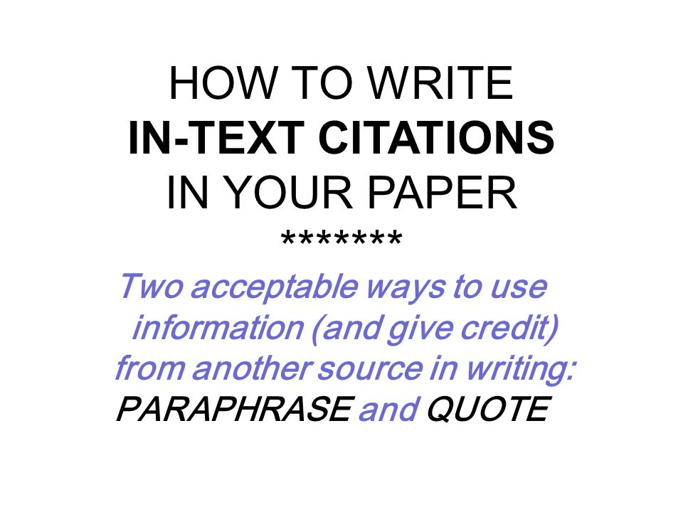 HOW TO WRITE IN-TEXT CITATIONS IN YOUR PAPER ******* Two acceptable ways to use information (and give credit) from another source in writing: PARAPHRA