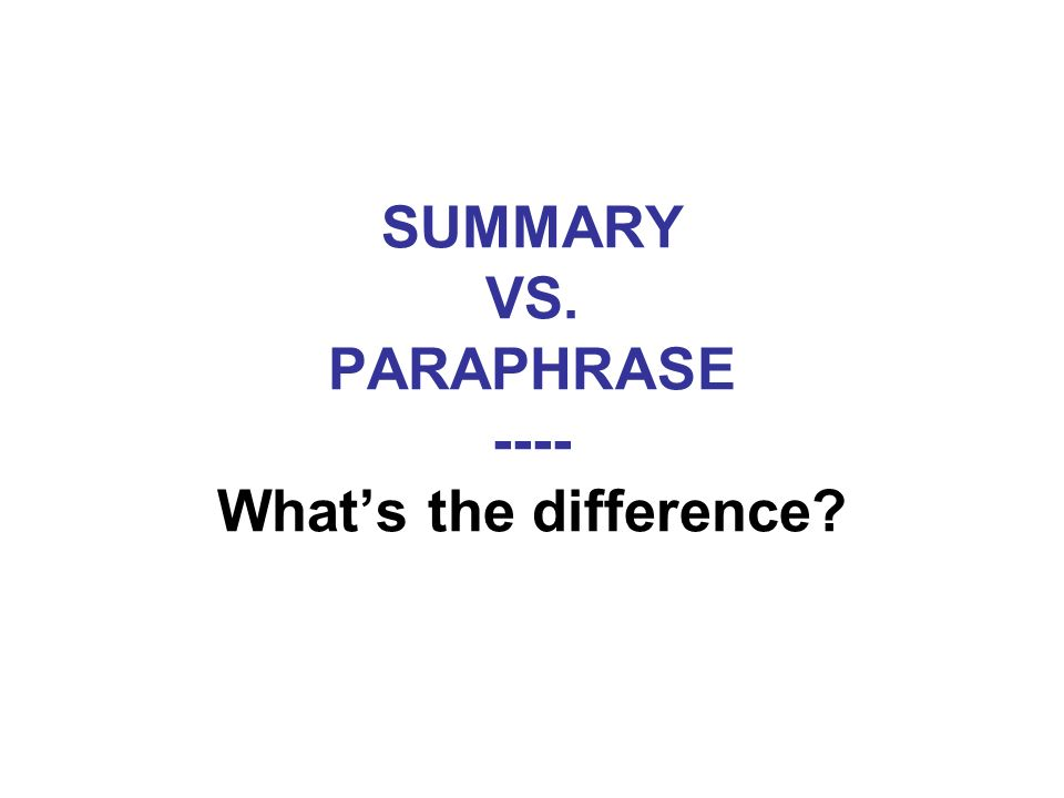 SUMMARY VS. PARAPHRASE ---- Whats the difference?