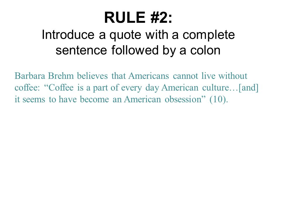 RULE #2: Introduce a quote with a complete sentence followed by a colon Barbara Brehm believes that Americans cannot live without coffee: Coffee is a