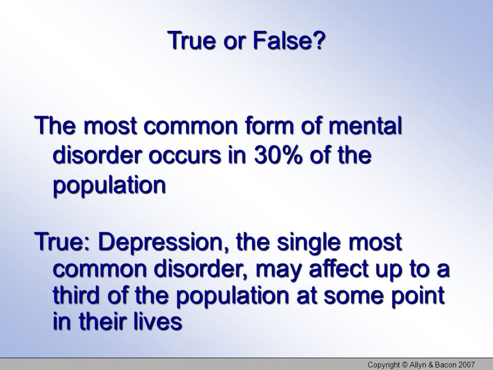 Copyright © Allyn & Bacon 2007 The most common form of mental disorder occurs in 30% of the population True or False? True: Depression, the single mos