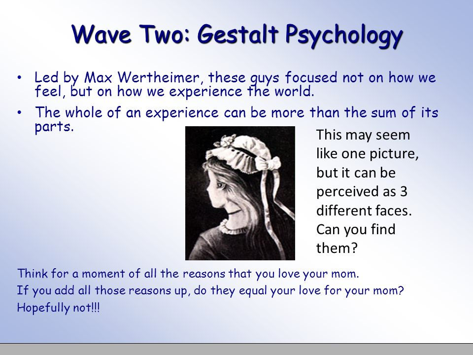 Wave Two: Gestalt Psychology Led by Max Wertheimer, these guys focused not on how we feel, but on how we experience the world. The whole of an experie