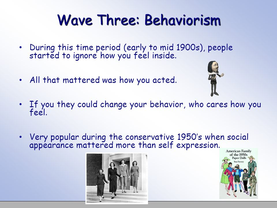 Wave Three: Behaviorism During this time period (early to mid 1900s), people started to ignore how you feel inside. All that mattered was how you acte