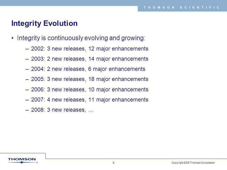 Copyright 2008 Thomson Corporation 6 T H O M S O N S C I E N T I F I C Integrity Evolution Integrity is continuously evolving and growing: –2002: 3 new releases, 12 major enhancements –2003: 2 new releases, 14 major enhancements –2004: 2 new releases, 6 major enhancements –2005: 3 new releases, 18 major enhancements –2006: 3 new releases, 10 major enhancements –2007: 4 new releases, 11 major enhancements –2008: 3 new releases, …