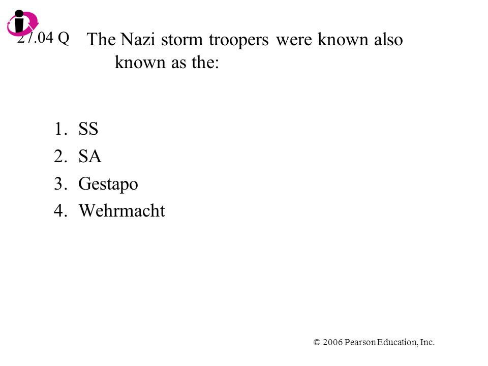 © 2006 Pearson Education, Inc. The Nazi storm troopers were known also known as the: 1.SS 2.SA 3.Gestapo 4.Wehrmacht 27.04 Q