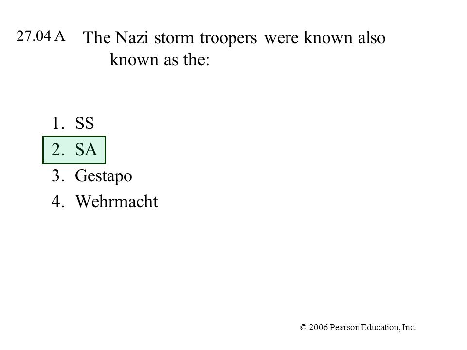 © 2006 Pearson Education, Inc. The Nazi storm troopers were known also known as the: 1.SS 2.SA 3.Gestapo 4.Wehrmacht 27.04 A
