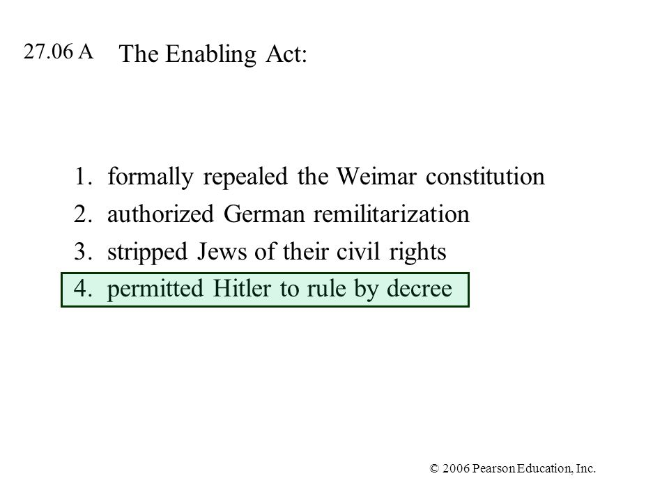 © 2006 Pearson Education, Inc. The Enabling Act: 1.formally repealed the Weimar constitution 2.authorized German remilitarization 3.stripped Jews of t