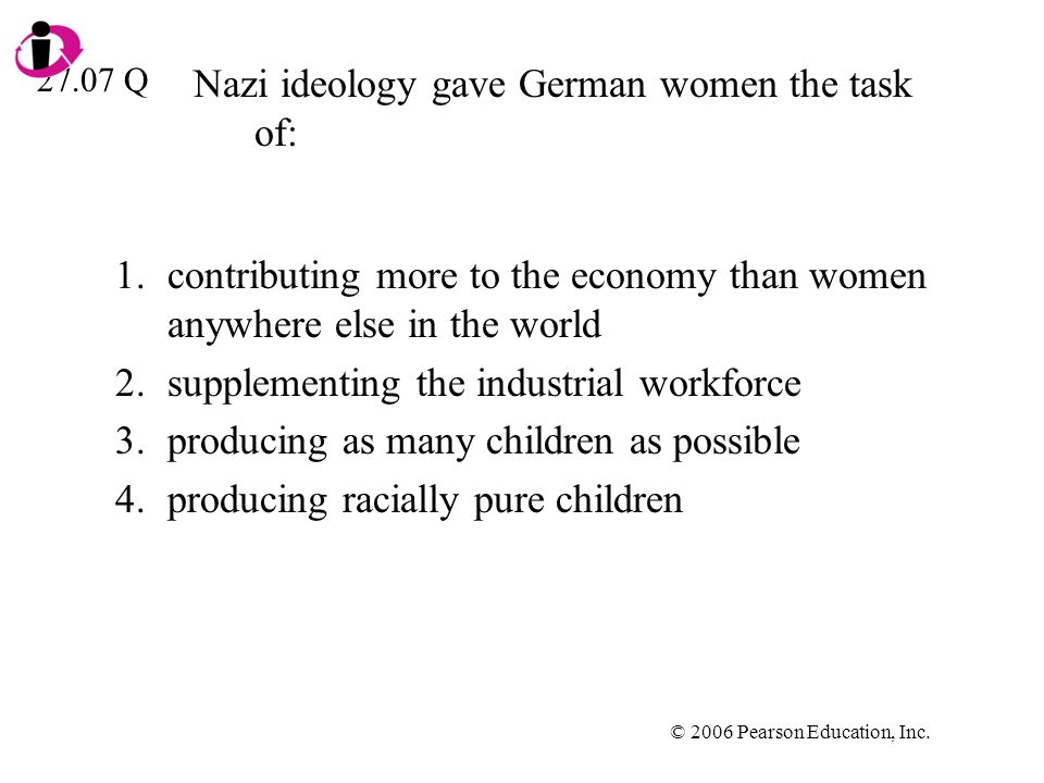 © 2006 Pearson Education, Inc. Nazi ideology gave German women the task of: 1.contributing more to the economy than women anywhere else in the world 2