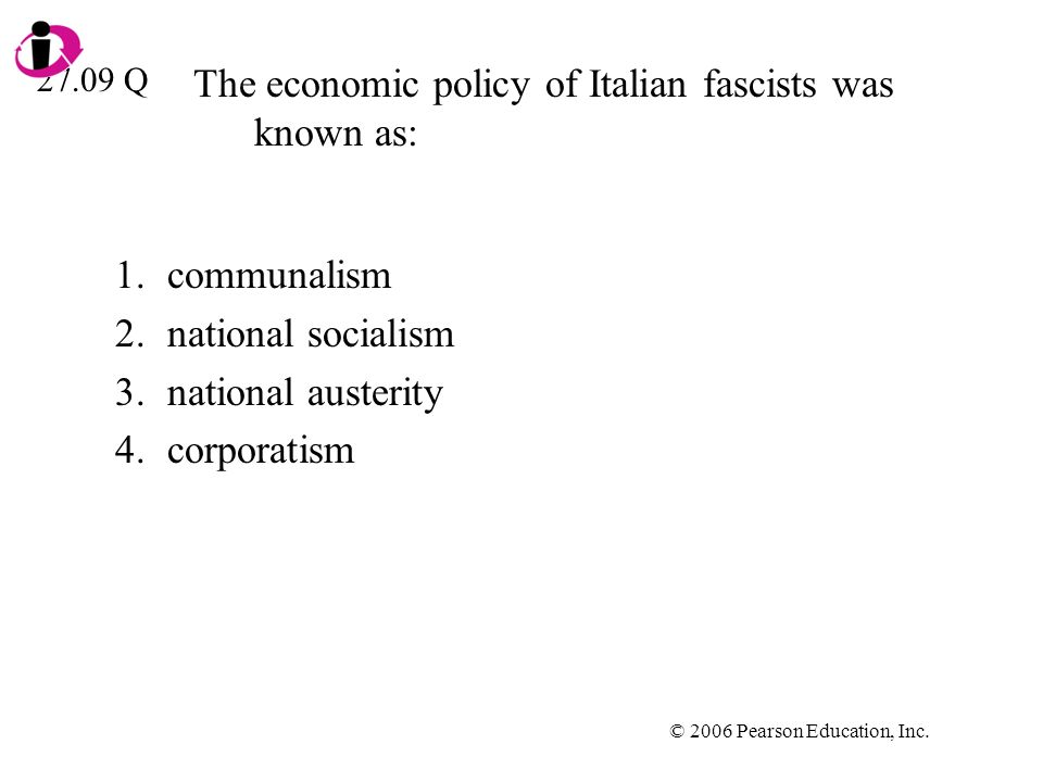 © 2006 Pearson Education, Inc. The economic policy of Italian fascists was known as: 1.communalism 2.national socialism 3.national austerity 4.corpora