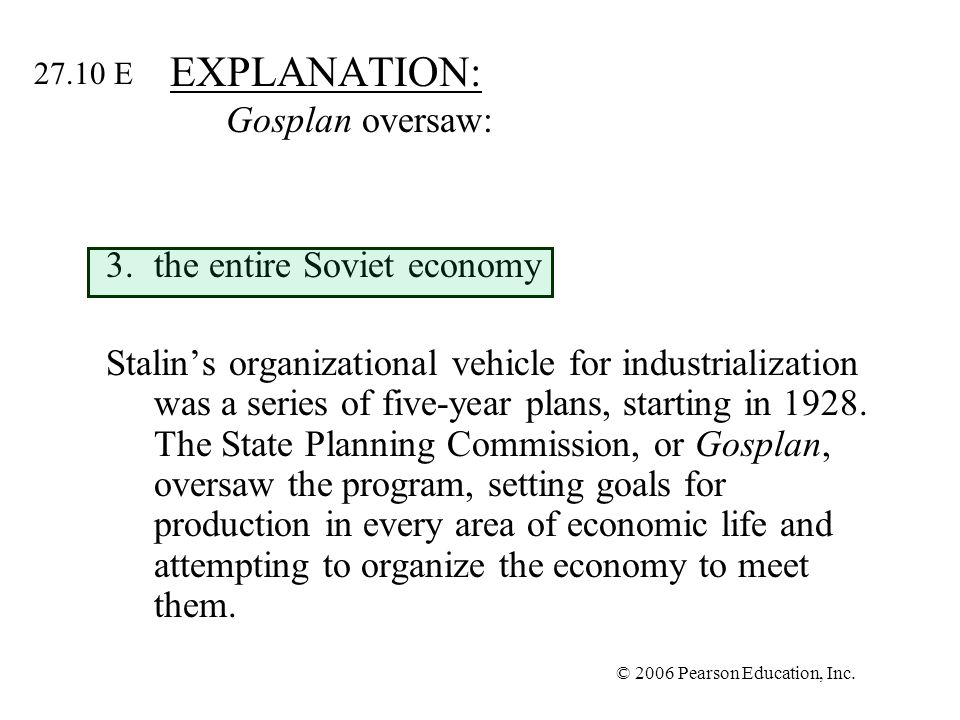 © 2006 Pearson Education, Inc. EXPLANATION: Gosplan oversaw: 3.the entire Soviet economy Stalins organizational vehicle for industrialization was a se