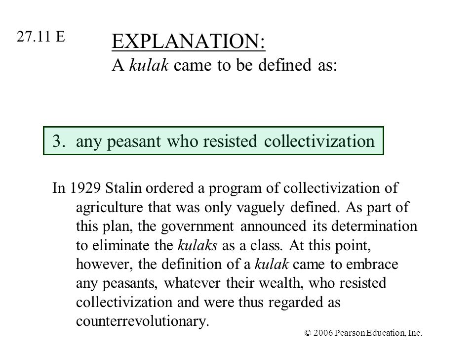 © 2006 Pearson Education, Inc. EXPLANATION: A kulak came to be defined as: 3.any peasant who resisted collectivization In 1929 Stalin ordered a progra