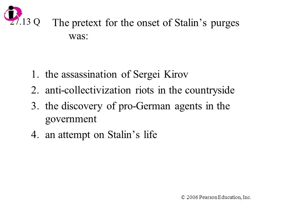 © 2006 Pearson Education, Inc. The pretext for the onset of Stalins purges was: 1.the assassination of Sergei Kirov 2.anti-collectivization riots in t