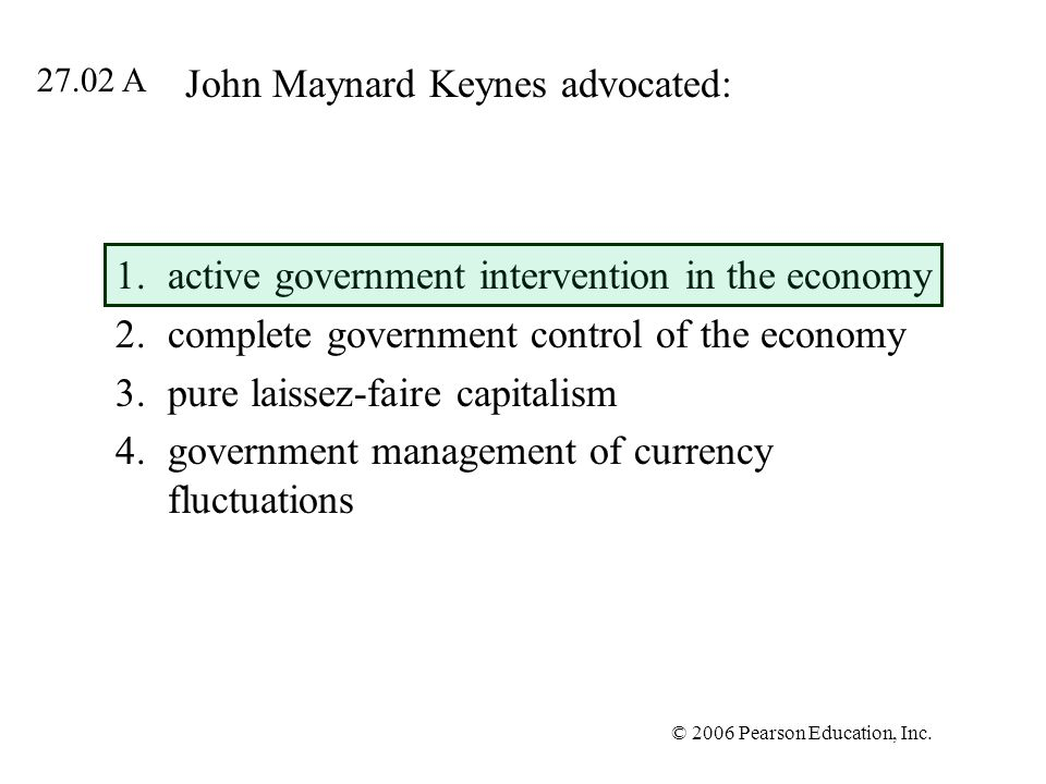 © 2006 Pearson Education, Inc. John Maynard Keynes advocated: 1.active government intervention in the economy 2.complete government control of the eco