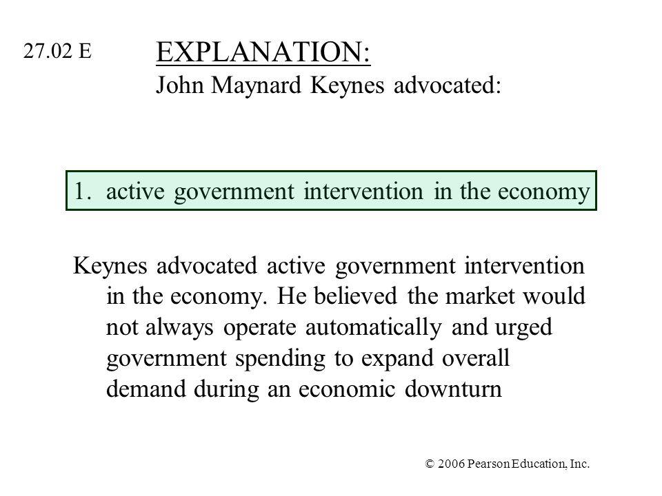 © 2006 Pearson Education, Inc. EXPLANATION: John Maynard Keynes advocated: 1.active government intervention in the economy Keynes advocated active gov