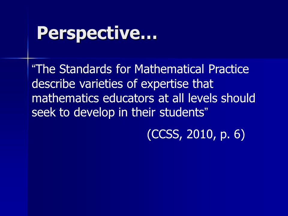 The Standards for Mathematical Practice describe varieties of expertise that mathematics educators at all levels should seek to develop in their stude