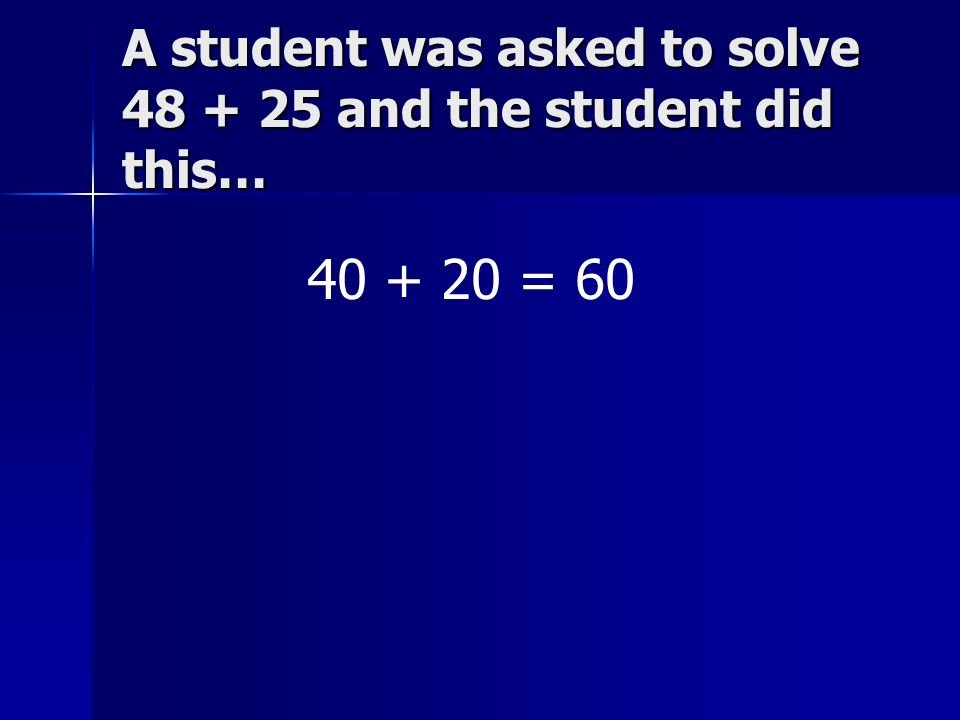 A student was asked to solve 48 + 25 and the student did this… 40 + 20 = 60