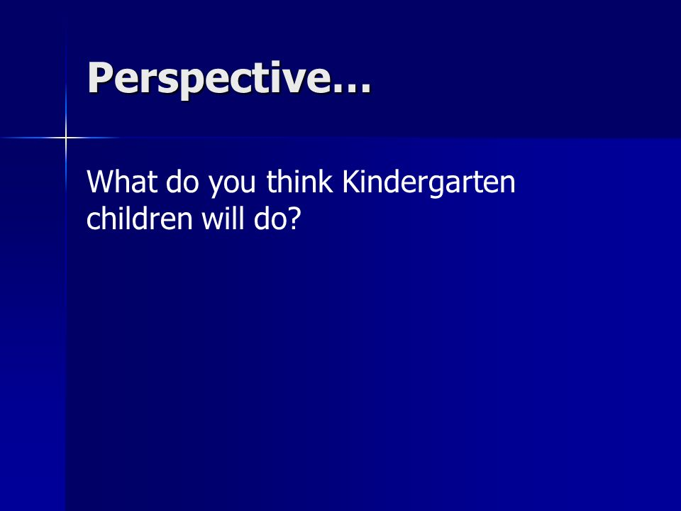 Perspective… What do you think Kindergarten children will do?