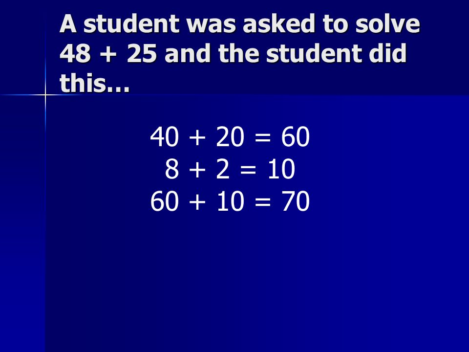 A student was asked to solve 48 + 25 and the student did this… 40 + 20 = 60 8 + 2 = 10 60 + 10 = 70