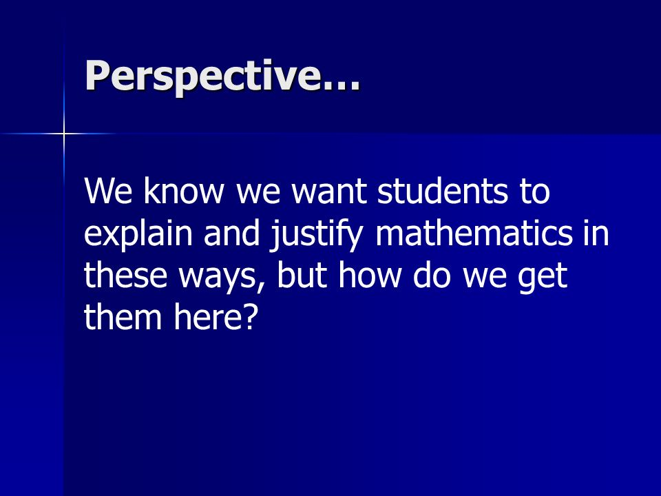 Perspective… We know we want students to explain and justify mathematics in these ways, but how do we get them here?