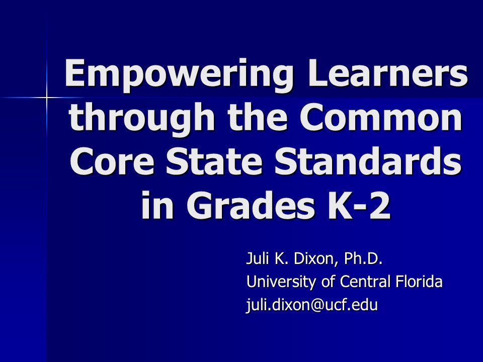 Juli K. Dixon, Ph.D. University of Central Florida juli.dixon@ucf.edu Empowering Learners through the Common Core State Standards in Grades K-2