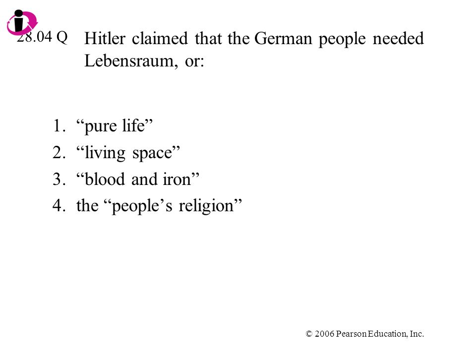 © 2006 Pearson Education, Inc. Hitler claimed that the German people needed Lebensraum, or: 1.pure life 2.living space 3.blood and iron 4.the peoples