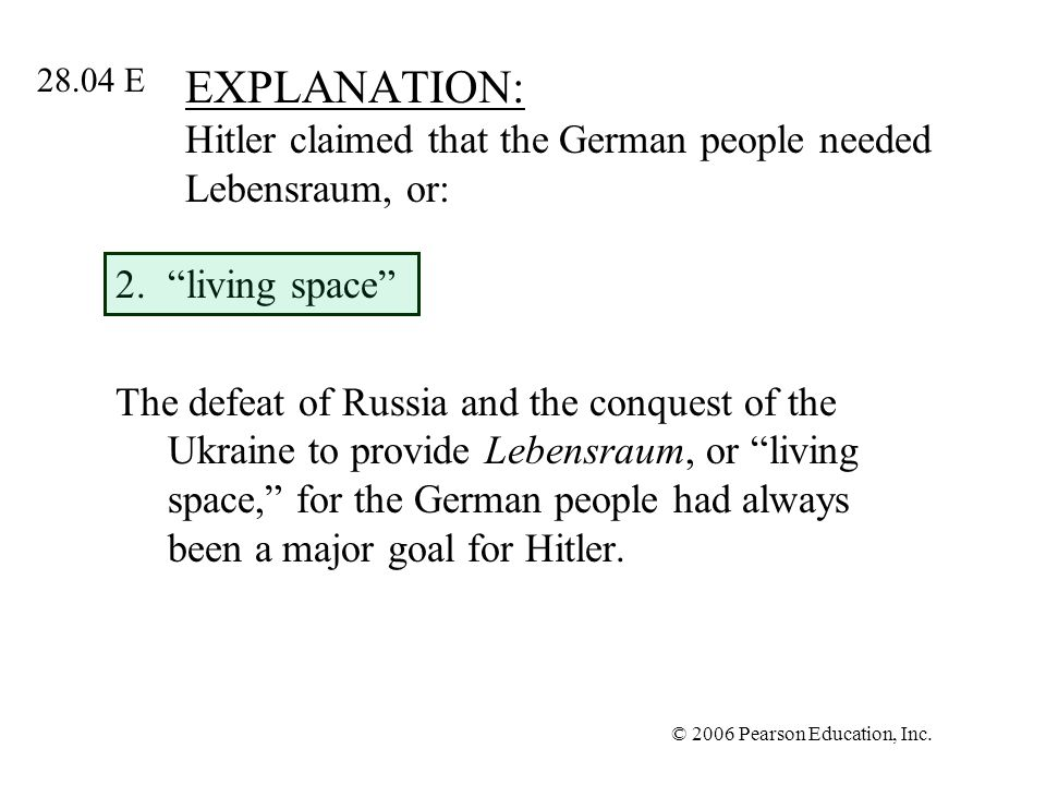 © 2006 Pearson Education, Inc. EXPLANATION: Hitler claimed that the German people needed Lebensraum, or: 2.living space The defeat of Russia and the c