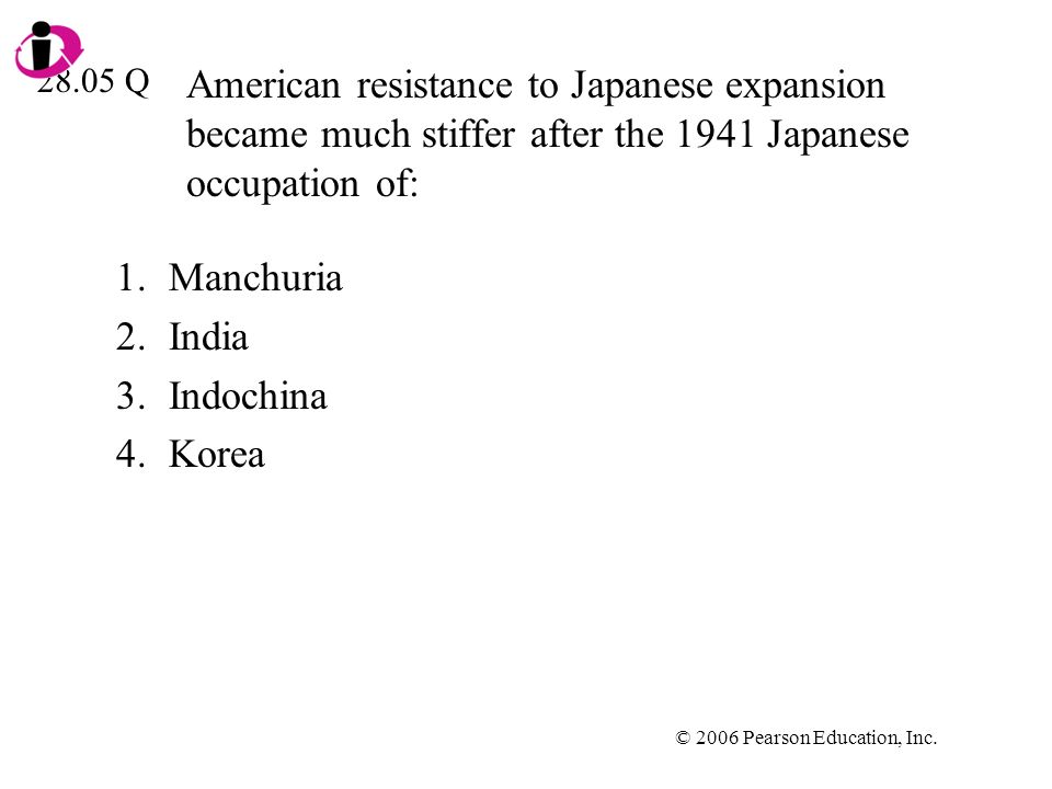 © 2006 Pearson Education, Inc. American resistance to Japanese expansion became much stiffer after the 1941 Japanese occupation of: 1.Manchuria 2.Indi