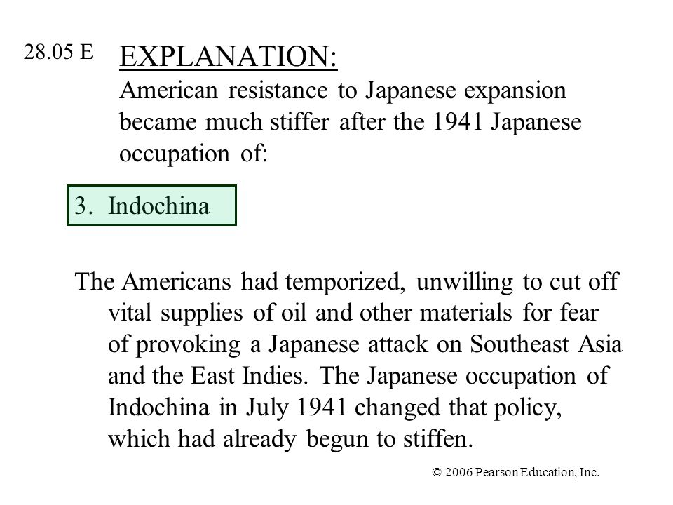 © 2006 Pearson Education, Inc. EXPLANATION: American resistance to Japanese expansion became much stiffer after the 1941 Japanese occupation of: 3.Ind
