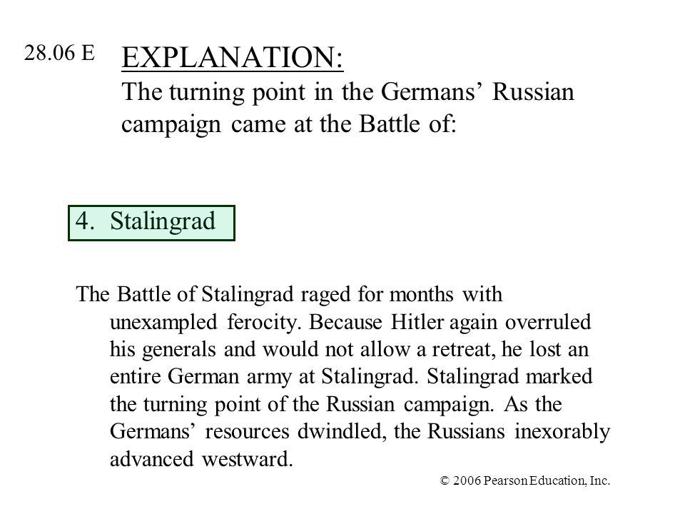 © 2006 Pearson Education, Inc. EXPLANATION: The turning point in the Germans Russian campaign came at the Battle of: 4.Stalingrad The Battle of Stalin