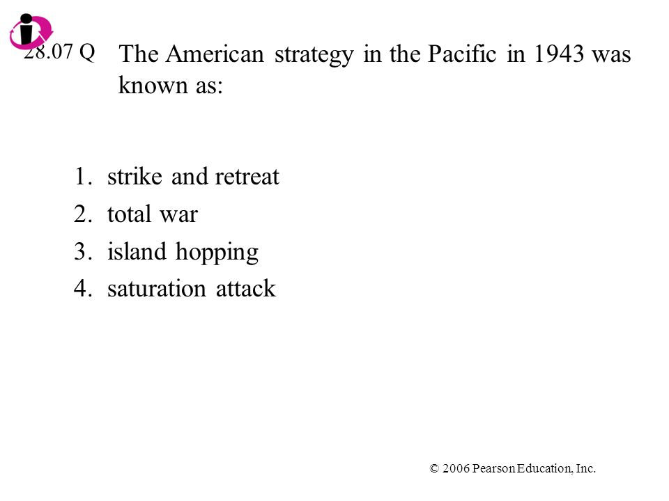 © 2006 Pearson Education, Inc. The American strategy in the Pacific in 1943 was known as: 1.strike and retreat 2.total war 3.island hopping 4.saturati