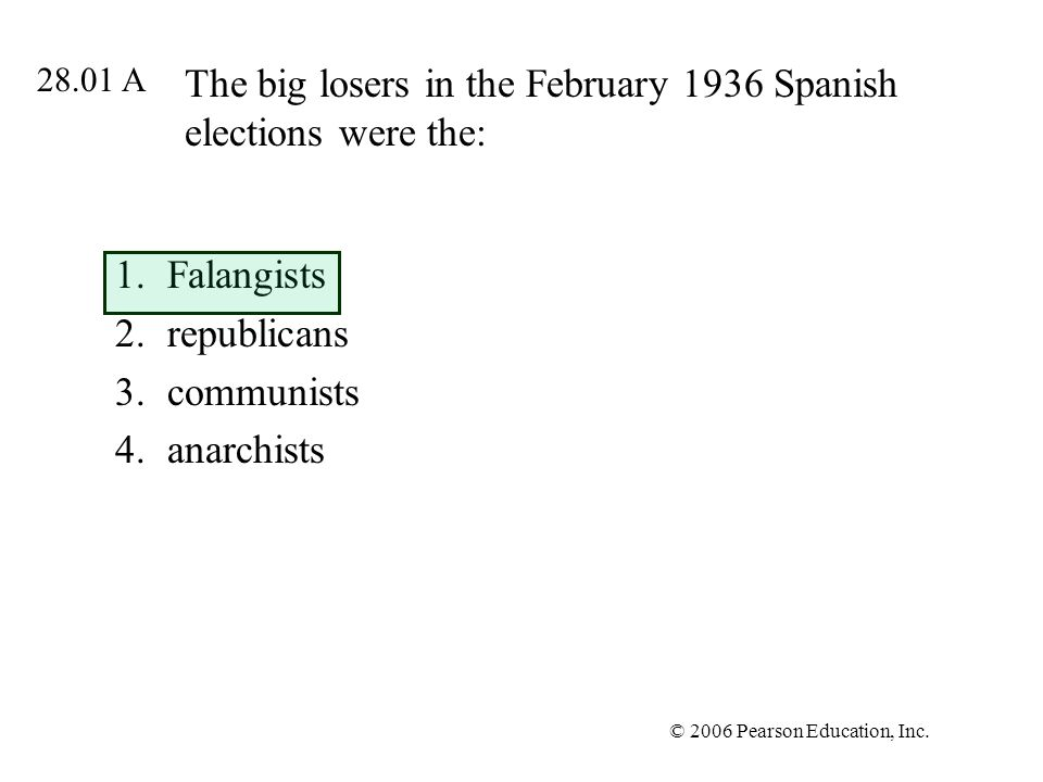 © 2006 Pearson Education, Inc. The big losers in the February 1936 Spanish elections were the: 1.Falangists 2.republicans 3.communists 4.anarchists 28