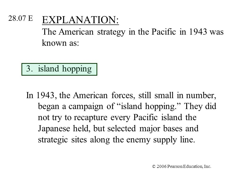 © 2006 Pearson Education, Inc. EXPLANATION: The American strategy in the Pacific in 1943 was known as: 3.island hopping In 1943, the American forces,