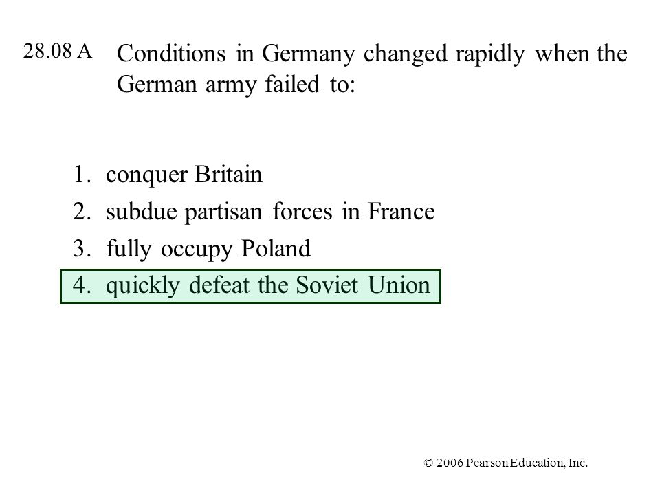 © 2006 Pearson Education, Inc. Conditions in Germany changed rapidly when the German army failed to: 1.conquer Britain 2.subdue partisan forces in Fra