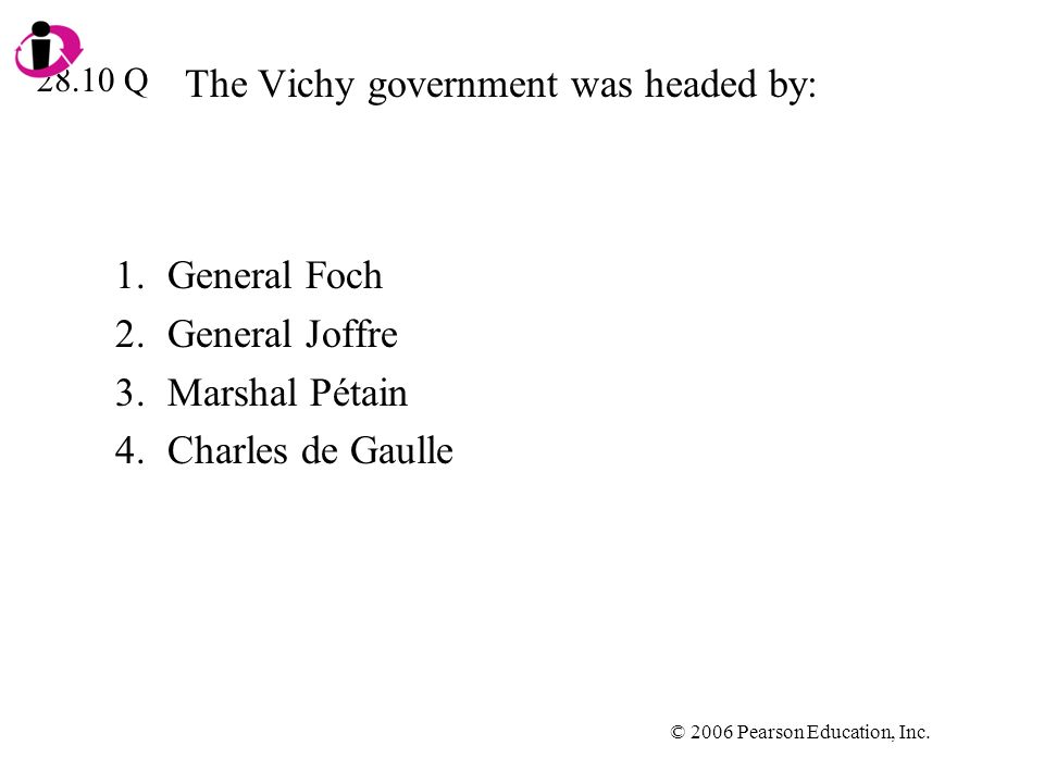 © 2006 Pearson Education, Inc. The Vichy government was headed by: 1.General Foch 2.General Joffre 3.Marshal Pétain 4.Charles de Gaulle 28.10 Q