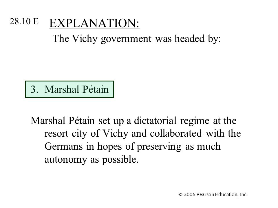 © 2006 Pearson Education, Inc. EXPLANATION: The Vichy government was headed by: 3.Marshal Pétain Marshal Pétain set up a dictatorial regime at the res