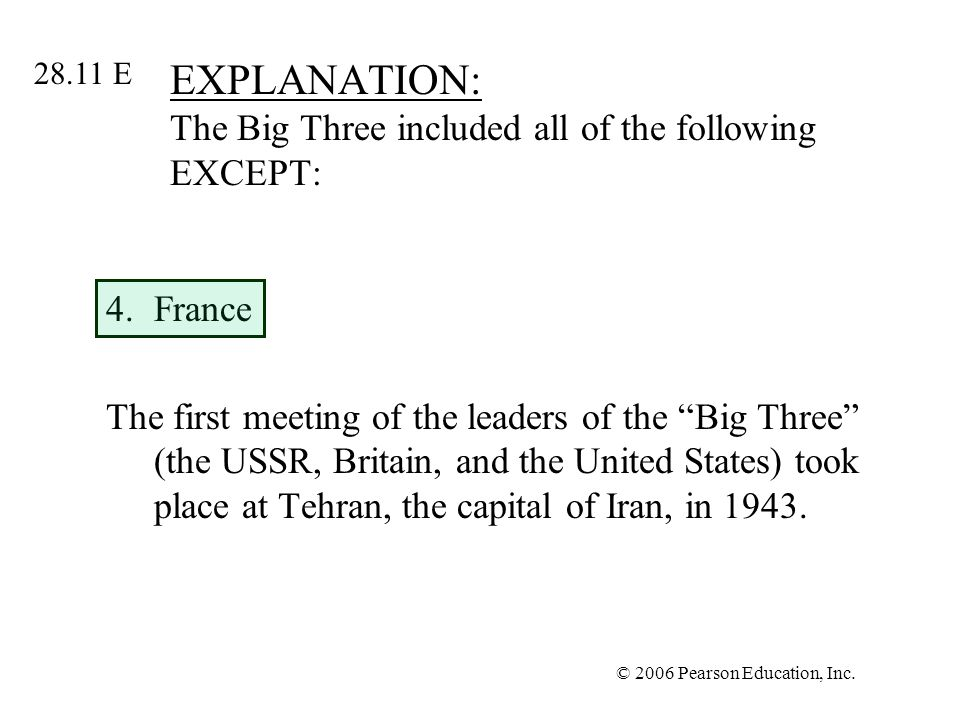 © 2006 Pearson Education, Inc. EXPLANATION: The Big Three included all of the following EXCEPT: 4.France The first meeting of the leaders of the Big T