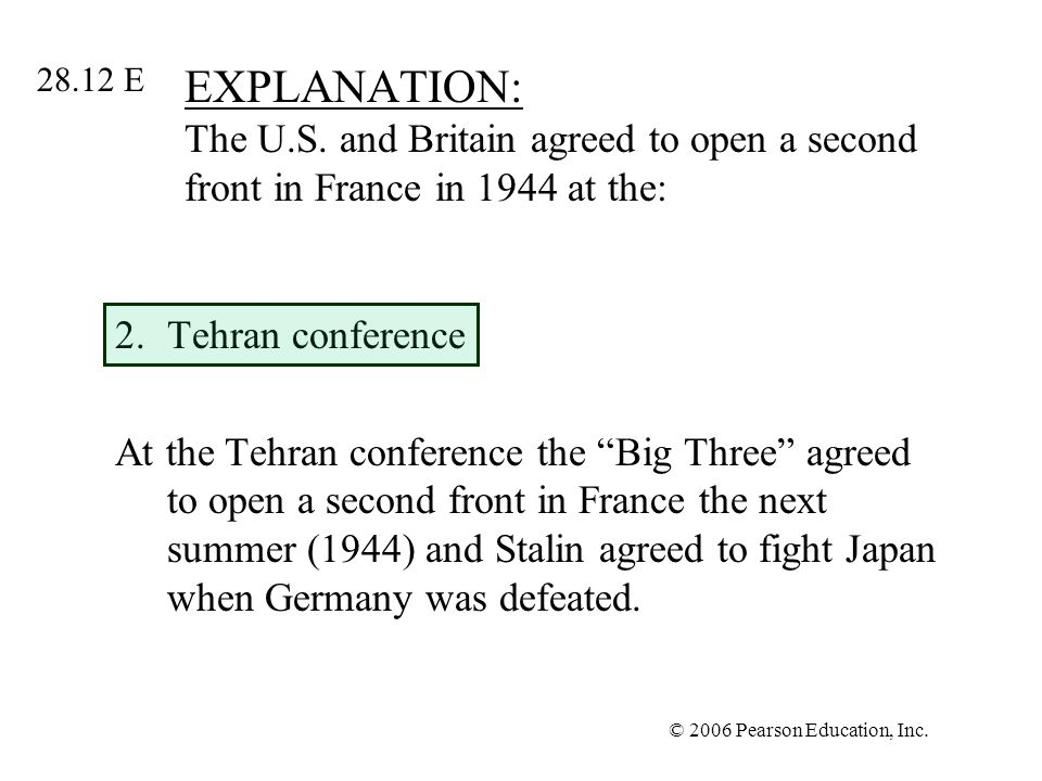 © 2006 Pearson Education, Inc. EXPLANATION: The U.S. and Britain agreed to open a second front in France in 1944 at the: 2.Tehran conference At the Te