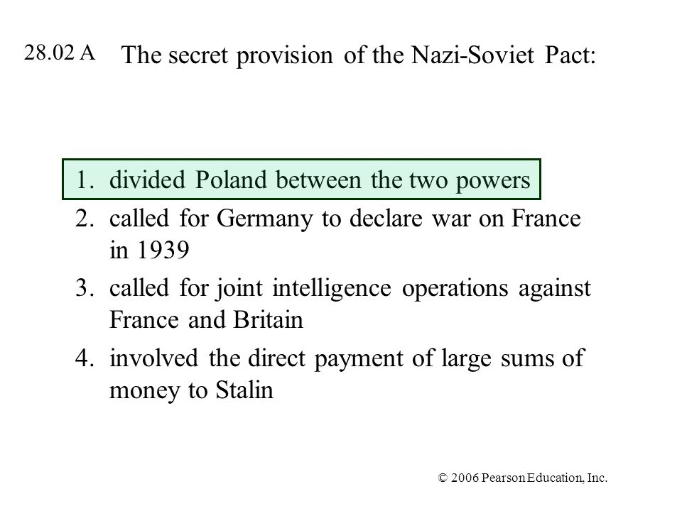 © 2006 Pearson Education, Inc. The secret provision of the Nazi-Soviet Pact: 1.divided Poland between the two powers 2.called for Germany to declare w