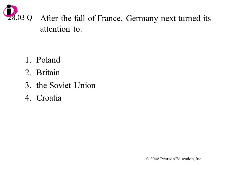 © 2006 Pearson Education, Inc. After the fall of France, Germany next turned its attention to: 1.Poland 2.Britain 3.the Soviet Union 4.Croatia 28.03 Q