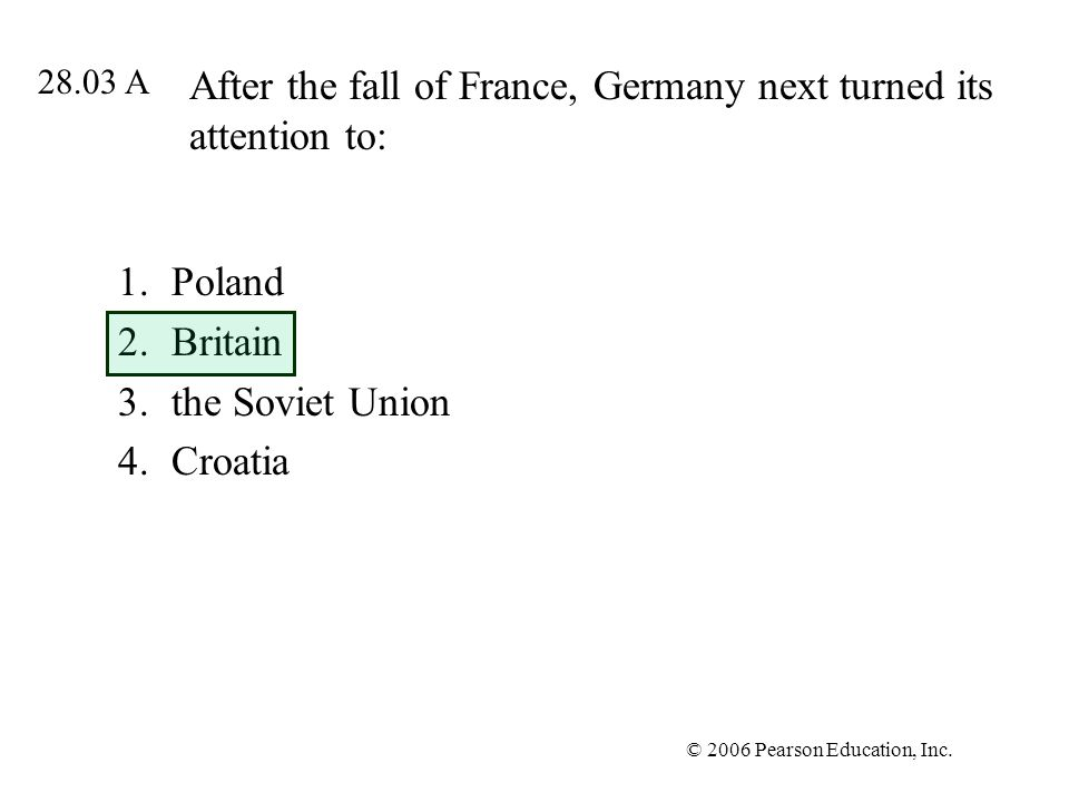© 2006 Pearson Education, Inc. After the fall of France, Germany next turned its attention to: 1.Poland 2.Britain 3.the Soviet Union 4.Croatia 28.03 A