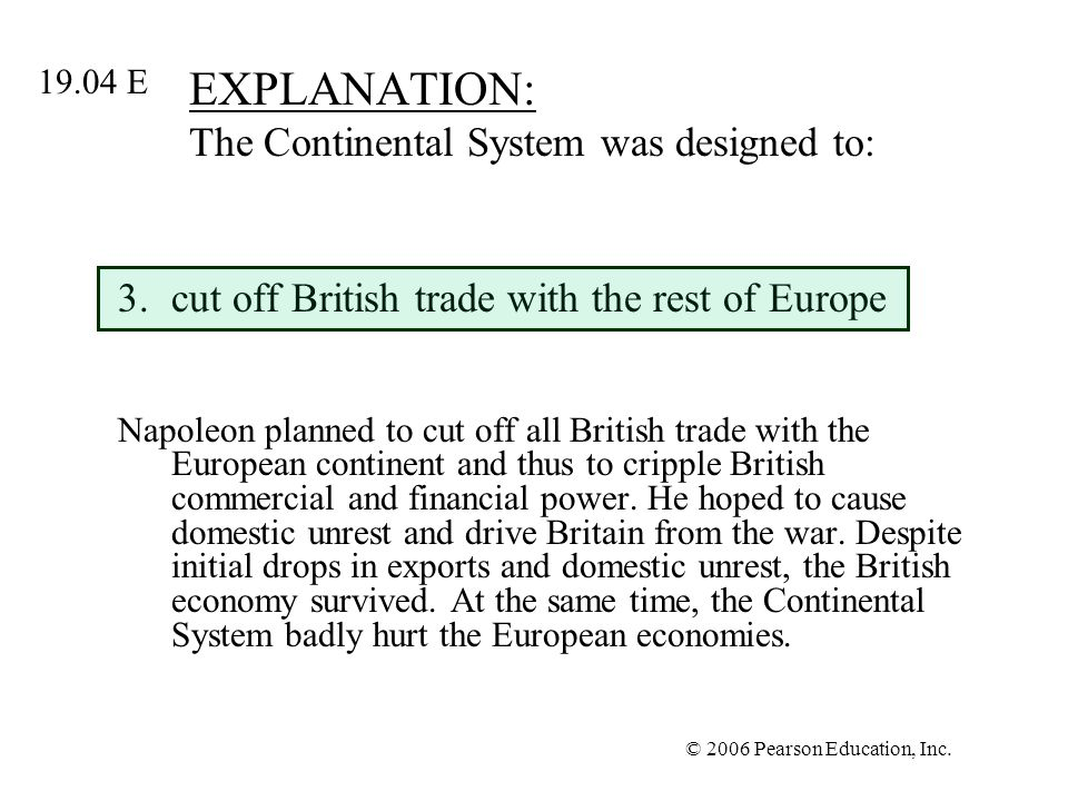 © 2006 Pearson Education, Inc. EXPLANATION: The Continental System was designed to: 3.cut off British trade with the rest of Europe Napoleon planned t