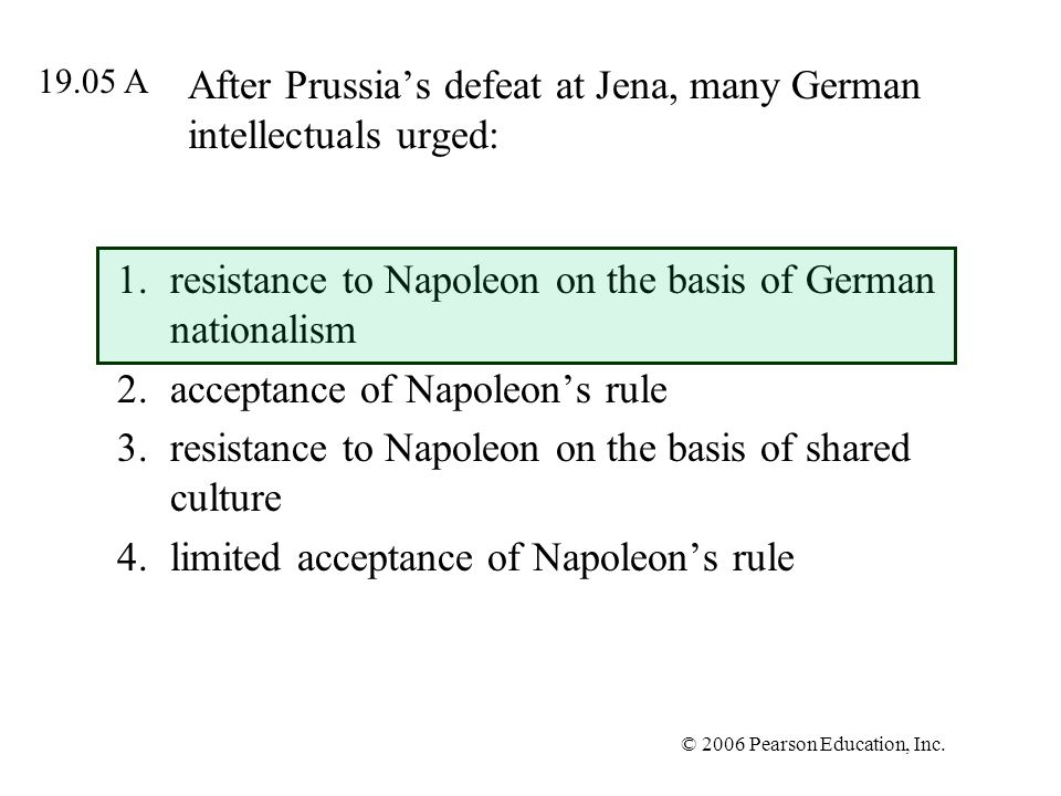 © 2006 Pearson Education, Inc. After Prussias defeat at Jena, many German intellectuals urged: 1.resistance to Napoleon on the basis of German nationa