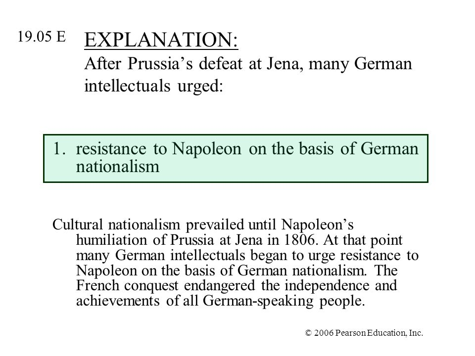 © 2006 Pearson Education, Inc. EXPLANATION: After Prussias defeat at Jena, many German intellectuals urged: 1.resistance to Napoleon on the basis of G