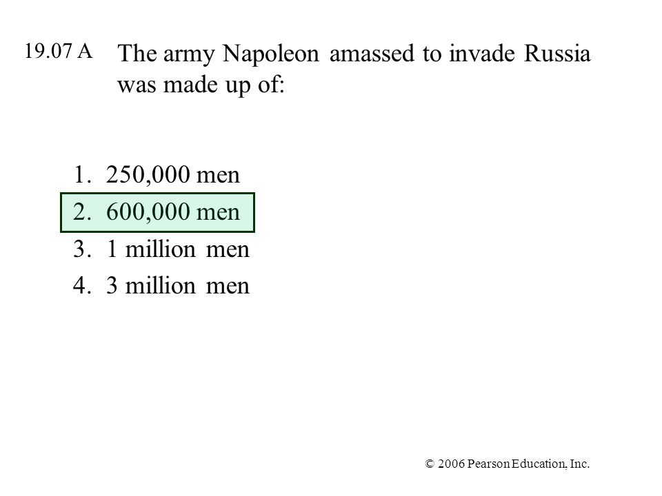 © 2006 Pearson Education, Inc. The army Napoleon amassed to invade Russia was made up of: 1.250,000 men 2.600,000 men 3.1 million men 4.3 million men